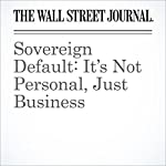 Sovereign Default: It's Not Personal, Just Business | Greg Ip