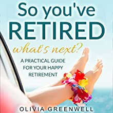 So You've Retired - What's Next?: A Practical Guide for Your Happy Retirement | Livre audio Auteur(s) : Olivia Greenwell Narrateur(s) : Sheree Wichard
