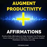 Augment Productivity Affirmations: Positive Daily Affirmations to Help Increase Your Productive Hours Using the Law of Attraction, Self-Hypnosis