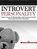 Introvert Personality: Achieve Success In Relationships and Communication by Harnessing Your Inner Abundance (Shyness and Social Anxiety Series Book 1)