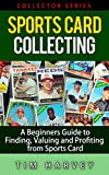 Sports Card Collecting: A Beginners Guide to Finding, Valuing and Profiting from Sports Cards (Collector Series) (The Collector Series Book 3)