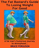 img - for The Fat Bastard's Guide To Losing Weight For Good - A fat man's humorous journey to skinnyhood... (The Fat Bastard's Guide To... Book 1) book / textbook / text book