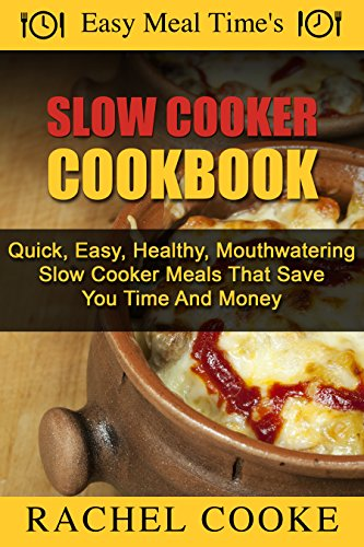 Easy Meal Time's: Slow Cooker Cookbook - Quick, Easy, Health Mouthwatering Slow Cooker Meals That Save You Time And Money by Rachel Cooke