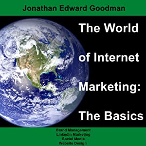 The World of Internet Marketing: The Basics: Online Brand Building, Social Media, and Website Design, Volume 1 | [Jonathan Edward Goodman]