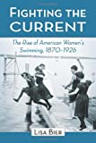 "Lisa Bier, ""Fighting the Current: The Rise of American Women's Swimming, 1870-1926"" (McFarland, 2011)"