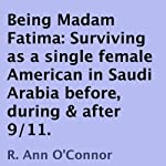 Being Madam Fatima: Surviving as a single female American in Saudi Arabia before, during & after 9/11 | R. Ann O'Connor