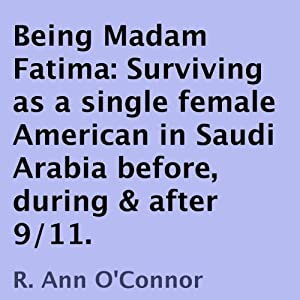 Being Madam Fatima: Surviving as a single female American in Saudi Arabia before, during & after 9/11 | [R. Ann O'Connor]