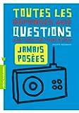 TOUTES LES QUESTIONS JAMAIS POSEES