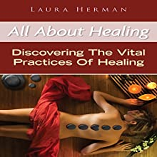 All About Healing: Discovering The Vital Practices of Healing (       UNABRIDGED) by Laura Herman Narrated by Cyrus