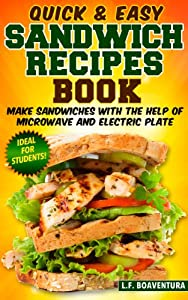 Quick & Easy Sandwich Recipes Book: Make Sandwiches with the help of Microwave and Electric Plate (Smoothie Sandwich Generation)