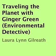 Traveling the Planet with Ginger Green: Environmental Detective (       UNABRIDGED) by Laura Lynn Gilreath Narrated by Kim Ryan