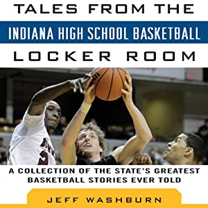 Tales from Indiana High School Basketball: A Collection of the Greatest Indiana High School Basketball Stories Ever Told | [Jeff Washburn]