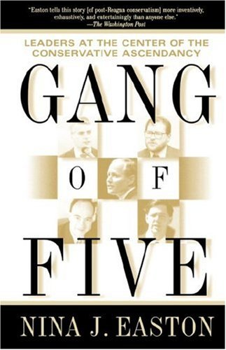 Gang of Five : Leaders at the Center of the Conservative Ascendacy, NINA EASTON
