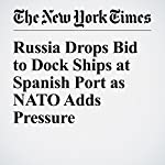 Russia Drops Bid to Dock Ships at Spanish Port as NATO Adds Pressure | Raphael Minder,Sewell Chan