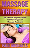 Massage Therapy: The Ultimate Beginners Guide to Different Types of Massage Treatment (Health and Wellness Guides Book 2)