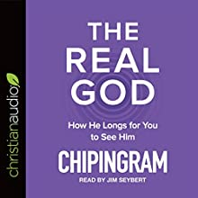 The Real God: How He Longs for You to See Him Audiobook by Chip Ingram Narrated by Jim Seybert