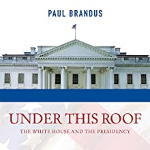 Under This Roof: The White House and the Presidency - 21 Presidents, 21 Rooms, 21 Inside Stories (       UNABRIDGED) by Paul Brandus Narrated by Tom Zingarelli