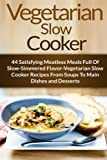 Vegetarian Slow Cooker: 44 Satisfying Meatless Meals Full Of Slow-Simmered Flavor-Vegetarian Slow Cooker Recipes From Soups To Main Dishes and ... Diet, Vegetarian Weight Loss) (Volume 6)
