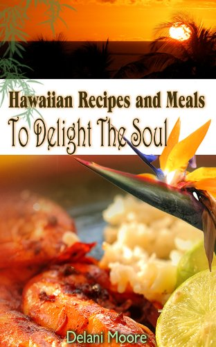 Hawaiian Recipes and Meals to Delight The Soul (The Hawaii Cookbook) by Delani Moore