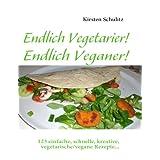 """Endlich Vegetarier! Endlich Veganer!: 123 einfache, schnelle, kreative, vegetarische/vegane Rezepte...von """"Kirsten Schulitz"""""""