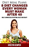 Diet Meal Plans: 8 Diet Changes Every Woman Must Make After 40: Meal Planning Ideas For Optimal Health And Beauty (Diet Meal Planning, Diet after 40, Diet ... Loss, Diet and Health, Diet Cookbooks)