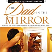 The Dad in the Mirror: How to See Your Heart for God Reflected in Your Children | [Patrick Morley, David Delk]