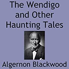 The Wendigo and Other Haunting Tales | Livre audio Auteur(s) : Algernon Blackwood Narrateur(s) : Shea Taylor