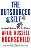 The Outsourced Self: Intimate Life in Market Times (080508889X) by Hochschild, Arlie Russell