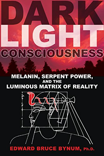 Dark Light Consciousness: Melanin, Serpent Power, and the Luminous Matrix of Reality, by Edward Bruce Bynum Ph.D.