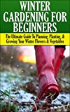 Winter Gardening for Beginners: The Ultimate Guide to Planning, Planting & Growing Your Winter Flowers and Vegetables (Companion Gardening, Container Gardening, ... Gardening, Gardening, Raised Bed Gardening)