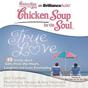 Chicken Soup for the Soul: True Love - 40 Stories about Gifts from the Heart, Laughter, and Love Everlasting Audiobook
