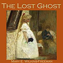 The Lost Ghost (       UNABRIDGED) by Mary Wilkins-Freeman Narrated by Cathy Dobson