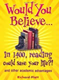 Would You Believe...in 1400, Reading Could Save Your Life?!: and Other Academic Advantages (0199118701) by Platt, Richard