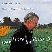 Der Hase im Rausch: Eberhard Esche liest autobiographische Geschichten Hörbuch von Eberhard Esche Gesprochen von: Eberhard Esche
