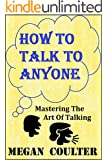 How To Talk To Anyone: Mastering The Art Of Talking