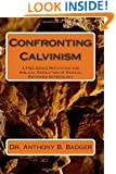 Confronting Calvinism: A Free Grace Refutation and Biblical Resolution of Radical Reformed Soteriology