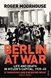 Roger Moorhouse Berlin at War: Life and Death in Hitler's Capital, 1939-45
