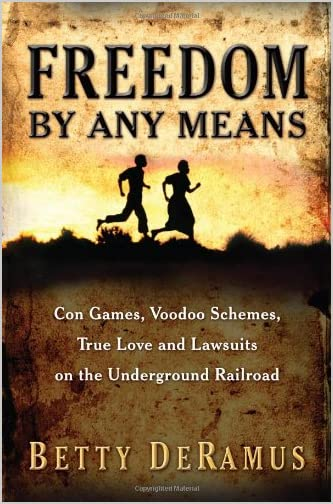 Freedom By Any Means : Con Games, Voodoo Schemes, True Love and Lawsuits on the Underground Railroad