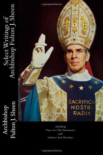 Select Writings of Archbishop Fulton J. Sheen: Including These Are The Sacraments and Calvary And The Mass