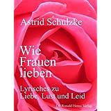 """Wie Frauen lieben - Lyrisches zu Liebe, Lust und Leidvon """"Astrid Schulzke"""""""