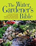 The Water Gardener's Bible: A Step-by-Step Guide to Building, Planting, Stocking, and Maintaining a Backyard Water Garden - 1594866589