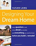 Designing Your Dream Home: Every Question to Ask, Every Detail to Consider, and Everything to Know Before You Build or Remodel - 1401603521