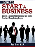 img - for How To Start A Business: Become A Succesful Entrepreneur and Create Your Own Money Making Empire book / textbook / text book