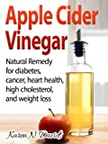 Apple Cider Vinegar:  Natural Remedy for Diabetes, Cancer, Heart Health, High Cholesterol, Weight Loss, and Much More!