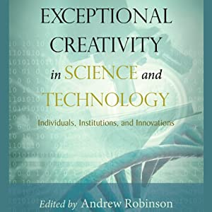 Exceptional Creativity in Science and Technology: Individuals, Institutions, and Innovations | [Andrew Robinson]