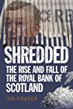 Ian Fraser Shredded: The Rise and Fall of the Royal Bank of Scotland