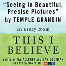 Seeing in Beautiful, Precise Pictures: A 'This I Believe' Essay Audiobook by Temple Grandin