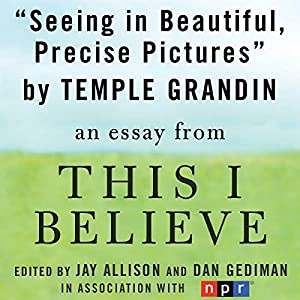 Seeing in Beautiful, Precise Pictures: A 'This I Believe' Essay | [Temple Grandin]