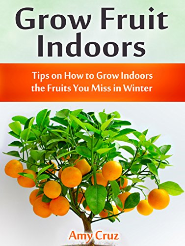 Grow Fruit Indoors: Tips on How to Grow Indoors the Fruits You Miss in Winter (grow fruit books, home gardening...