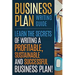 BUSINESS PLAN: Business Plan Writing Guide, Learn The Secrets Of Writing A Profitable, Sustainable And Successful Business Plan ! -business plan template, business plan guide -